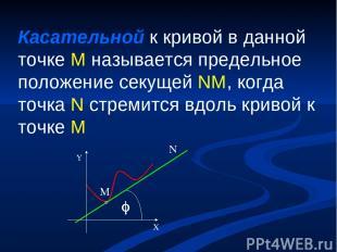 Касательной к кривой в данной точке M называется предельное положение секущей NM
