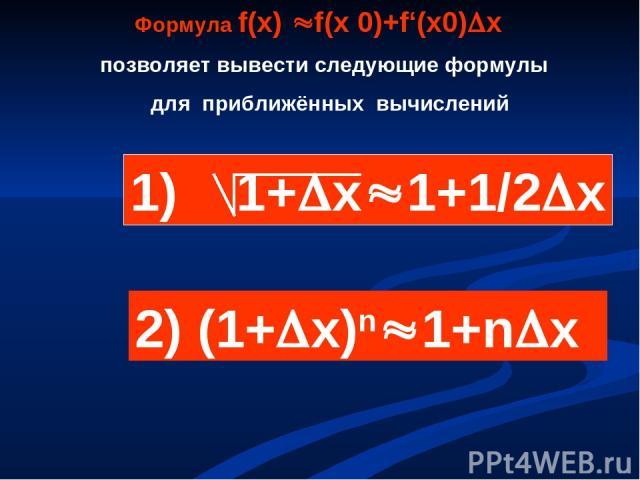 Формула f(х) f(х 0)+f'(х0) х позволяет вывести следующие формулы для приближённых вычислений 1) 1+ х 1+1/2 х 2) (1+ х)n 1+n x