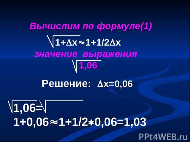 1,06= 1+0,06 1+1/2 0,06=1,03 Вычислим по формуле(1) 1+ х 1+1/2 х значение выражения 1,06 Решение: х=0,06
