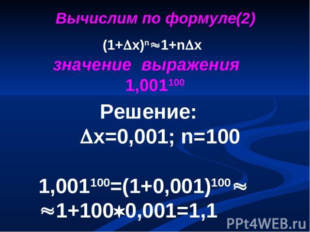 Решение: х=0,001; n=100 1,001100=(1+0,001)100 1+100 0,001=1,1 (1+ х)n 1+n x значение выражения 1,001100 Вычислим по формуле(2)