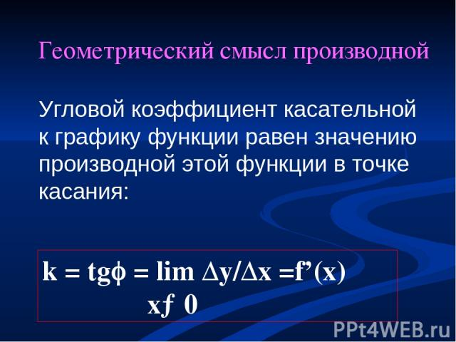 Геометрический смысл производной Угловой коэффициент касательной к графику функции равен значению производной этой функции в точке касания: k = tg = lim ∆y/∆x =f'(x) x→0