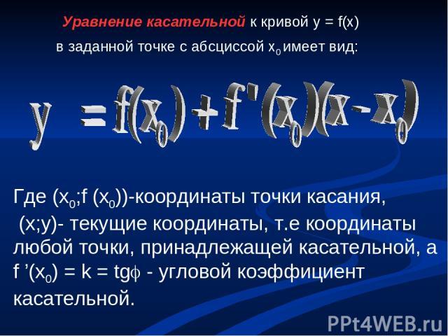 Уравнение касательной к кривой y = f(x) в заданной точке с абсциссой x0 имеет вид: Где (x0;f (x0))-координаты точки касания, (x;y)- текущие координаты, т.е координаты любой точки, принадлежащей касательной, а f '(x0) = k = tg - угловой коэффициент к…