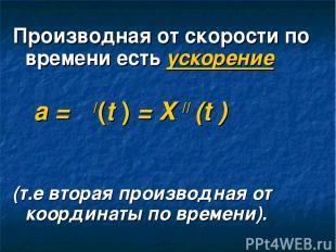 Производная от скорости по времени есть ускорение а = ט/(t ) = X // (t ) (т.е вт