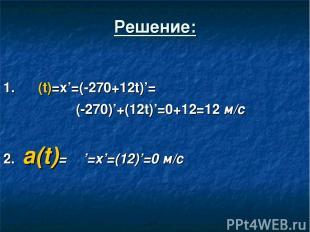 Решение: 1. ט (t)=x'=(-270+12t)'= (-270)'+(12t)'=0+12=12 м/c 2. a(t)= ט'=x'=(12)