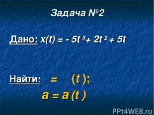 Задача №2 Дано: x(t) = - 5t 3+ 2t 2 + 5t Найти: ט = ט (t ); а = а (t )