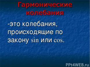 -это колебания, происходящие по закону sin или cos.