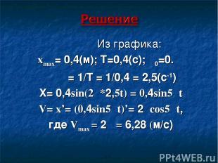 Из графика: xmax= 0,4(м); Т=0,4(с); φ0=0. ν = 1/Т = 1/0,4 = 2,5(с-1) Х= 0,4sin(2