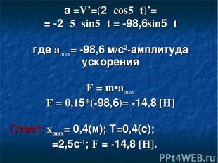 а =V'=(2πcos5πt)'= = -2π5πsin5πt = -98,6sin5πt где amax= -98,6 м/с2-амплитуда ус