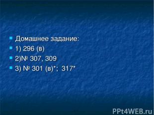 Домашнее задание: 1) 296 (в) 2)№ 307, 309 3) № 301 (в)*; 317*