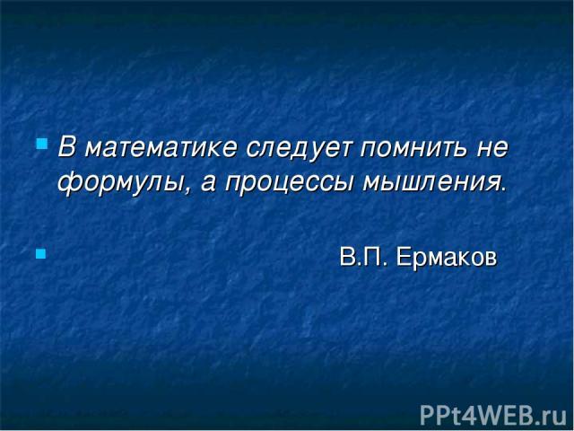 В математике следует помнить не формулы, а процессы мышления. В.П. Ермаков