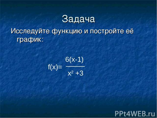 Задача Исследуйте функцию и постройте её график: f(x)= 6(x-1) x2 +3