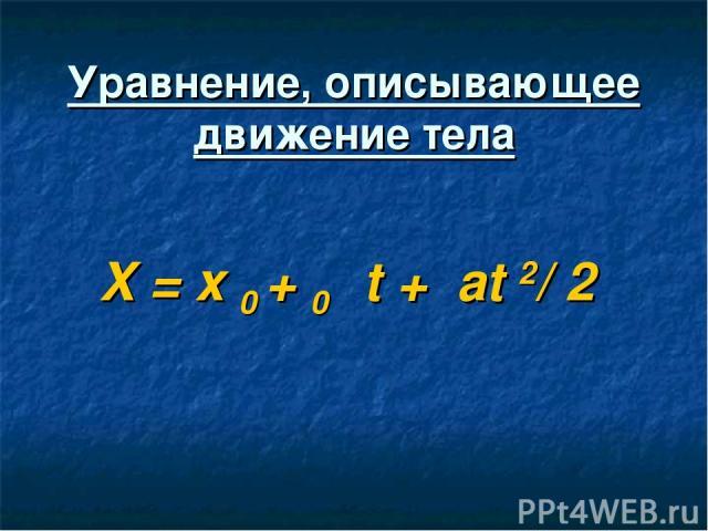 Уравнение, описывающее движение тела X = x 0 + ט0t + аt 2/ 2