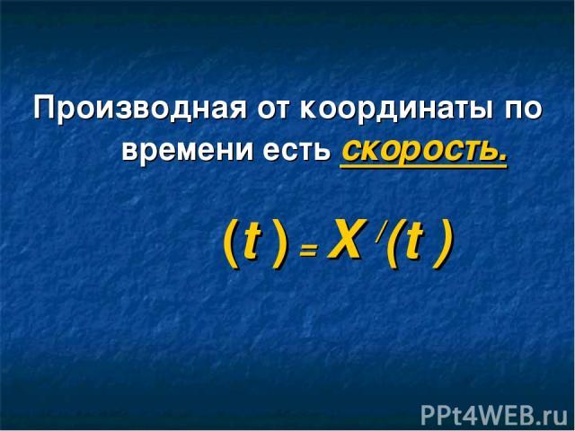 Производная от координаты по времени есть скорость. ט(t ) = X /(t )