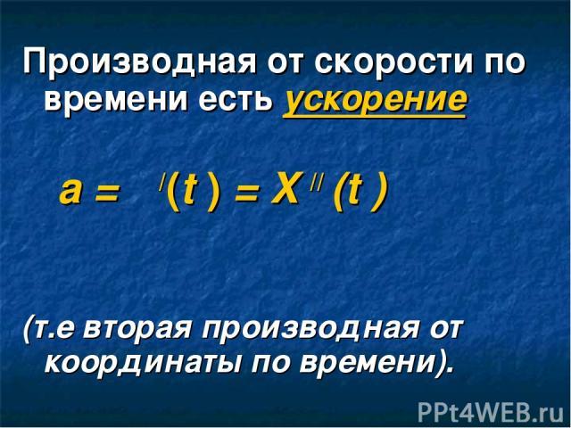 Производная от скорости по времени есть ускорение а = ט/(t ) = X // (t ) (т.е вторая производная от координаты по времени).
