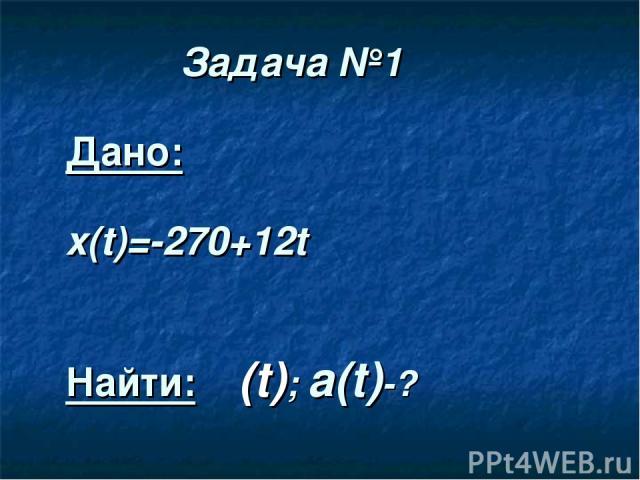 Задача №1 Дано: x(t)=-270+12t Найти: ט(t); а(t)-?