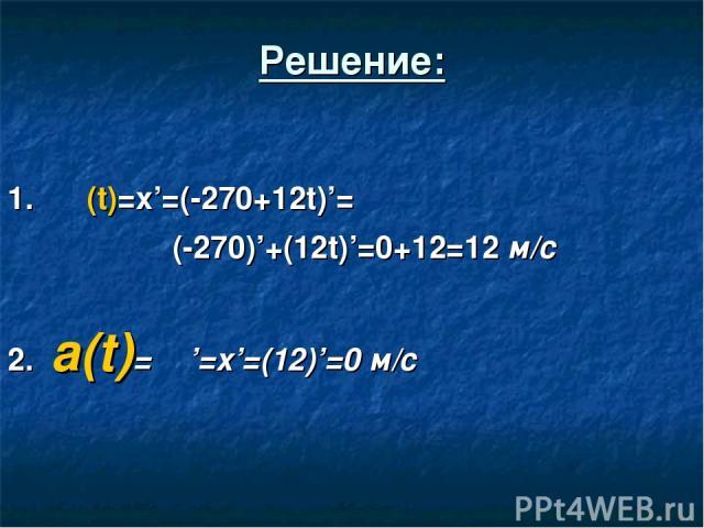 Решение: 1. ט (t)=x'=(-270+12t)'= (-270)'+(12t)'=0+12=12 м/c 2. a(t)= ט'=x'=(12)'=0 м/с