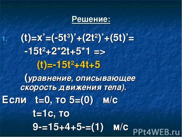 Решение: ט(t)=x'=(-5t3)'+(2t2)'+(5t)'= -15t2+2*2t+5*1 => ט(t)=-15t2+4t+5 (уравнение, описывающее скорость движения тела). Если t=0, то ט(0)=5 м/с t=1с, то ט(1)=-15+4+5=-9 м/с