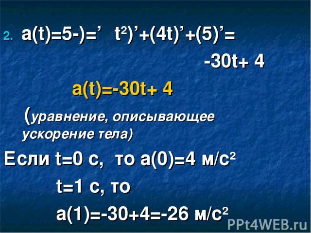 a(t)=ט'=(-5t2)'+(4t)'+(5)'= -30t+ 4 a(t)=-30t+ 4 (уравнение, описывающее ускорение тела) Если t=0 c, то a(0)=4 м/c2 t=1 с, то а(1)=-30+4=-26 м/c2