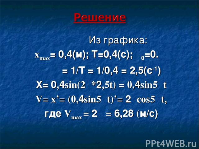 Из графика: xmax= 0,4(м); Т=0,4(с); φ0=0. ν = 1/Т = 1/0,4 = 2,5(с-1) Х= 0,4sin(2π*2,5t) = 0,4sin5πt V= x'= (0,4sin5πt)'= 2πcos5πt, где Vmax = 2π = 6,28 (м/с)