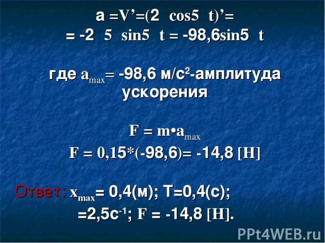 а =V'=(2πcos5πt)'= = -2π5πsin5πt = -98,6sin5πt где amax= -98,6 м/с2-амплитуда ускорения F = m•amax F = 0,15*(-98,6)= -14,8 [H] Ответ: xmax= 0,4(м); Т=0,4(с); ν=2,5с-1; F = -14,8 [H].