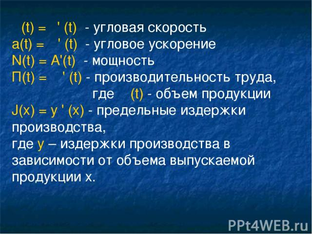 ω(t) = φ' (t) - угловая скорость а(t) = ω' (t) - угловое ускорение N(t) = A'(t) - мощность П(t) = υ ' (t) - производительность труда, где υ (t) - объем продукции J(x) = y ' (x) - предельные издержки производства, где y – издержки производства в зави…