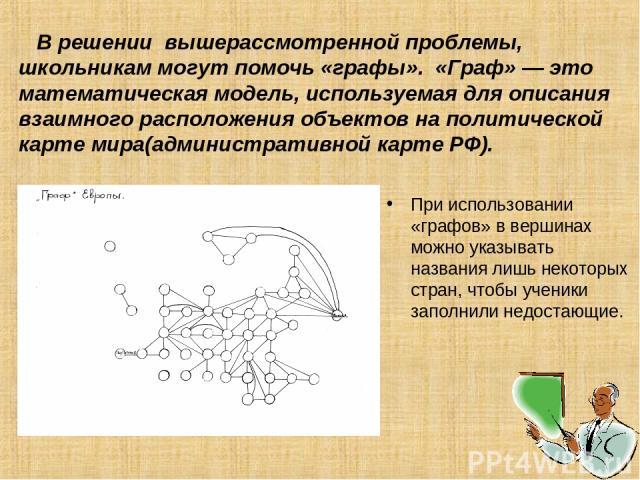 В решении вышерассмотренной проблемы, школьникам могут помочь «графы». «Граф» — это математическая модель, используемая для описания взаимного расположения объектов на политической карте мира(административной карте РФ). При использовании «графов» в …