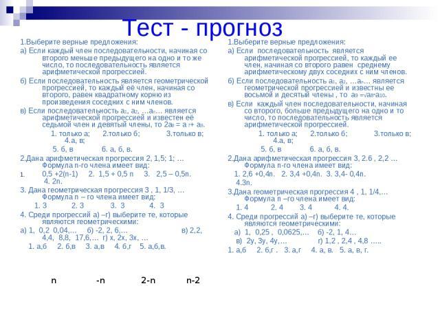 Тест - прогноз 1.Выберите верные предложения: а) Если каждый член последовательности, начиная со второго меньше предыдущего на одно и то же число, то последовательность является арифметической прогрессией. б) Если последовательность является геометр…