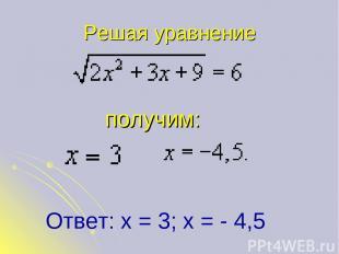 Решая уравнение получим: Ответ: х = 3; х = - 4,5