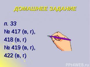 ДОМАШНЕЕ ЗАДАНИЕ п. 33 № 417 (в, г), 418 (в, г) № 419 (в, г), 422 (в, г)