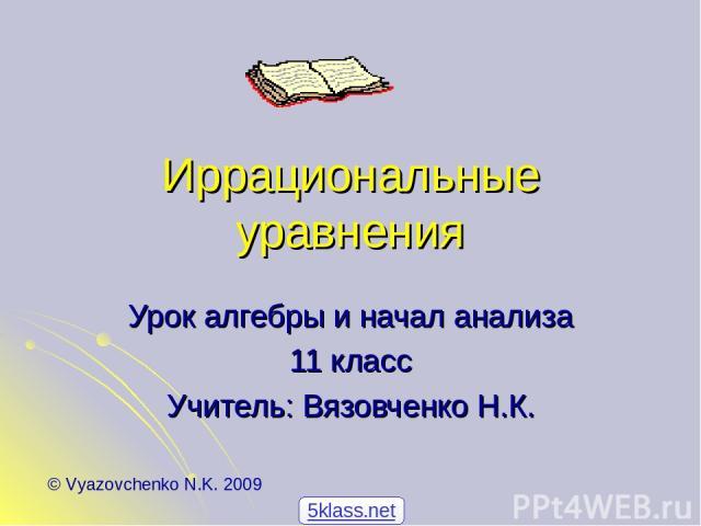 Иррациональные уравнения Урок алгебры и начал анализа 11 класс Учитель: Вязовченко Н.К. © Vyazovchenko N.K. 2009 5klass.net