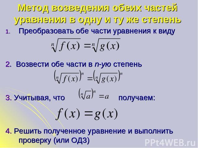 Метод возведения обеих частей уравнения в одну и ту же степень Преобразовать обе части уравнения к виду 2. Возвести обе части в n-ую степень 3. Учитывая, что получаем: 4. Решить полученное уравнение и выполнить проверку (или ОДЗ)