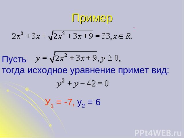 Пример Пусть тогда исходное уравнение примет вид: У1 = -7, у2 = 6