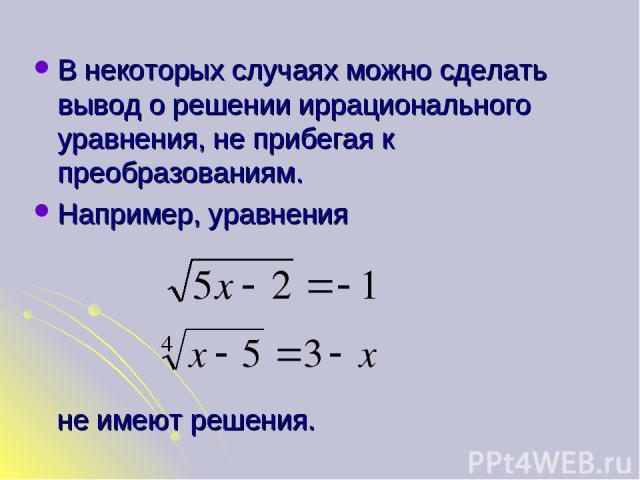 В некоторых случаях можно сделать вывод о решении иррационального уравнения, не прибегая к преобразованиям. Например, уравнения не имеют решения.