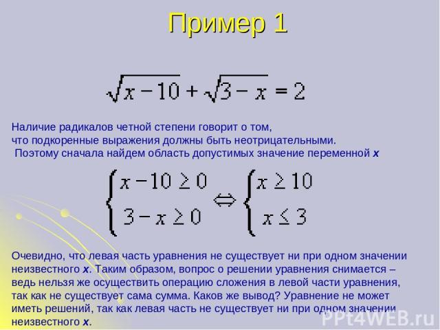 Пример 1 Наличие радикалов четной степени говорит о том, что подкоренные выражения должны быть неотрицательными. Поэтому сначала найдем область допустимых значение переменной х Очевидно, что левая часть уравнения не существует ни при одном значении …