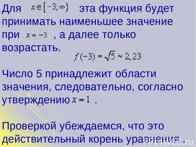 Для эта функция будет принимать наименьшее значение при , а далее только возрастать. Число 5 принадлежит области значения, следовательно, согласно утверждению . Проверкой убеждаемся, что это действительный корень уравнения..