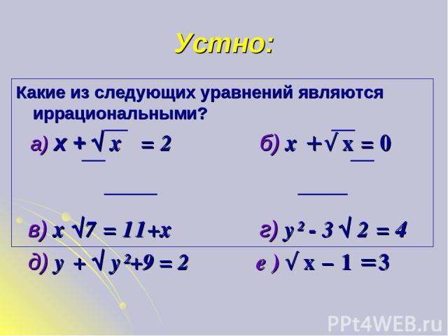 Устно: Какие из следующих уравнений являются иррациональными? а) х + √ х = 2 б) х + √ х = 0 в) х √7 = 11+х г) у² - 3 √ 2 = 4 д) у + √ у²+9 = 2 е ) √ х – 1 = 3