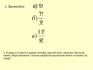 Вычислить: а) 5! 2. В среду в 9 классе 6 уроков: алгебра, русский язык, черчение