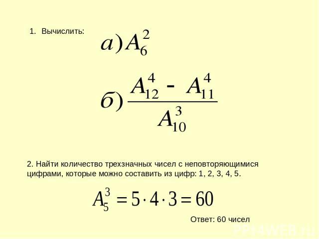 Вычислить: 2. Найти количество трехзначных чисел с неповторяющимися цифрами, которые можно составить из цифр: 1, 2, 3, 4, 5. Ответ: 60 чисел