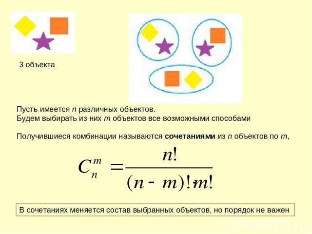 3 объекта Пусть имеется n различных объектов. Будем выбирать из них m объектов все возможными способами Получившиеся комбинации называются сочетаниями из n объектов по m, В сочетаниях меняется состав выбранных объектов, но порядок не важен