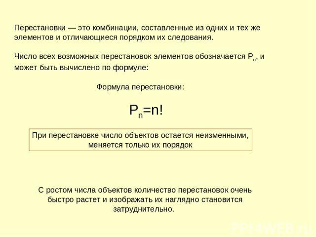 Перестановки— это комбинации, составленные из одних и тех же элементов и отличающиеся порядком их следования. Число всех возможных перестановок элементов обозначается Pn, и может быть вычислено по формуле:  Формула перестановки:   Рn=n! Пр…