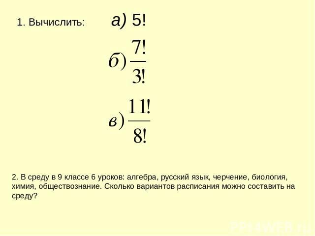 Вычислить: а) 5! 2. В среду в 9 классе 6 уроков: алгебра, русский язык, черчение, биология, химия, обществознание. Сколько вариантов расписания можно составить на среду?