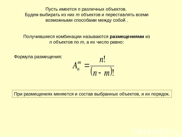 Пусть имеется n различных объектов. Будем выбирать из них m объектов и переставлять всеми возможными способами между собой . Получившиеся комбинации называются размещениями из n объектов по m, а их число равно: При размещениях меняется и состав выбр…