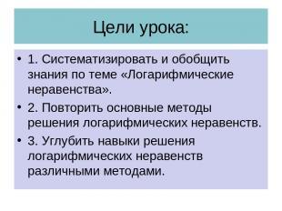 Цели урока: 1. Систематизировать и обобщить знания по теме «Логарифмические нера