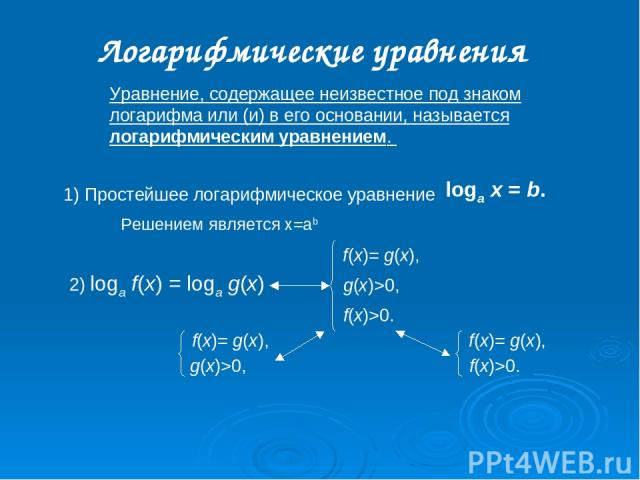2) loga f(x) = loga g(x) Уравнение, содержащее неизвестное под знаком логарифма или (и) в его основании, называется логарифмическим уравнением. Логарифмические уравнения Решением является x=ab f(x)= g(x), g(x)>0, f(x)>0. f(x)= g(x), g(x)>0, f(x)= g(…