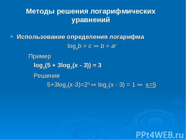 Методы решения логарифмических уравнений Использование определения логарифма logab = c Û b = ac Пример log2(5 + 3log2(x - 3)) = 3 Решение 5+3log2(x-3)=23 Û log2(x - 3) = 1 Û x=5