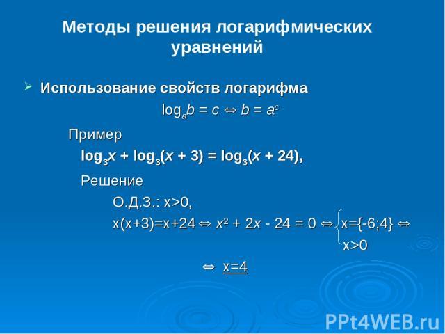 Методы решения логарифмических уравнений Использование свойств логарифма logab = c Û b = ac Пример log3x + log3(x + 3) = log3(x + 24), Решение О.Д.З.: x>0, x(x+3)=x+24 Û x2 + 2x - 24 = 0 Û x={-6;4} Û x>0 Û x=4