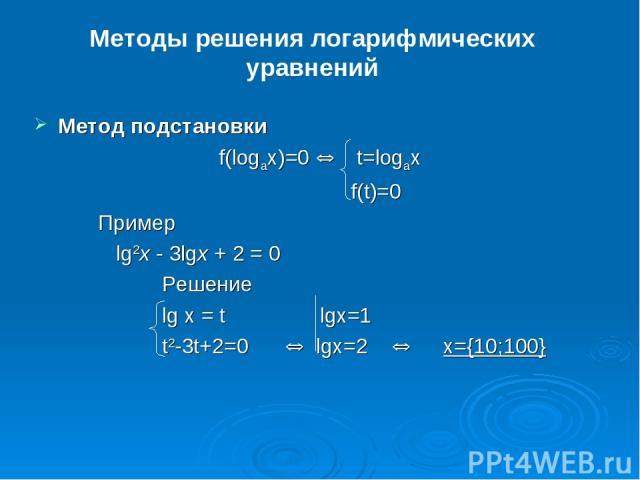 Методы решения логарифмических уравнений Метод подстановки f(logax)=0 Û t=logax f(t)=0 Пример lg2x - 3lgx + 2 = 0 Решение lg x = t lgx=1 t2-3t+2=0 Û lgx=2 Û x={10;100}