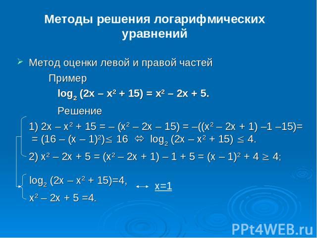 Методы решения логарифмических уравнений Метод оценки левой и правой частей Пример log2(2x – x2 + 15) = x2 – 2x + 5. Решение 1) 2x – x2 + 15 = –(x2 – 2x – 15) = –((x2 – 2x + 1) –1 –15)= = (16 –(x – 1)2)£ 16  log2(2x – x2 + 15) £ 4. 2) x2 – 2x +…