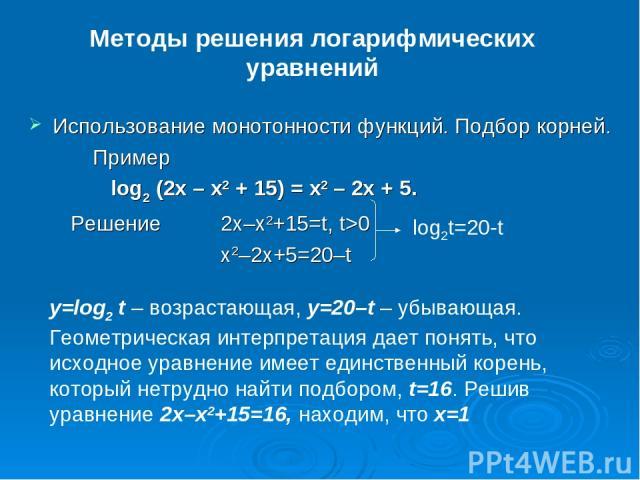 Методы решения логарифмических уравнений Использование монотонности функций. Подбор корней. Пример log2(2x – x2 + 15) = x2 – 2x + 5. Решение 2x–x2+15=t, t>0 x2–2x+5=20–t log2t=20-t y=log2t – возрастающая, y=20–t – убывающая. Геометрическая интерпр…