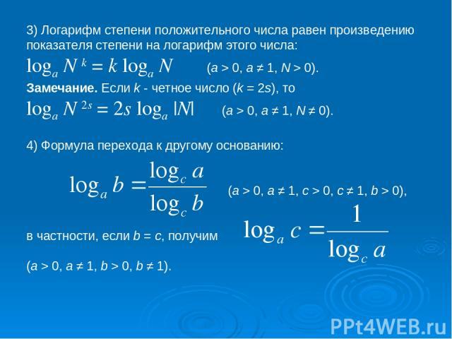 3) Логарифм степени положительного числа равен произведению показателя степени на логарифм этого числа: loga N k = k loga N     (a > 0, a ≠ 1, N > 0). Замечание. Если k - четное число (k = 2s), то loga N 2s = 2s loga |N|    (a > 0, a ≠ 1, N ≠…
